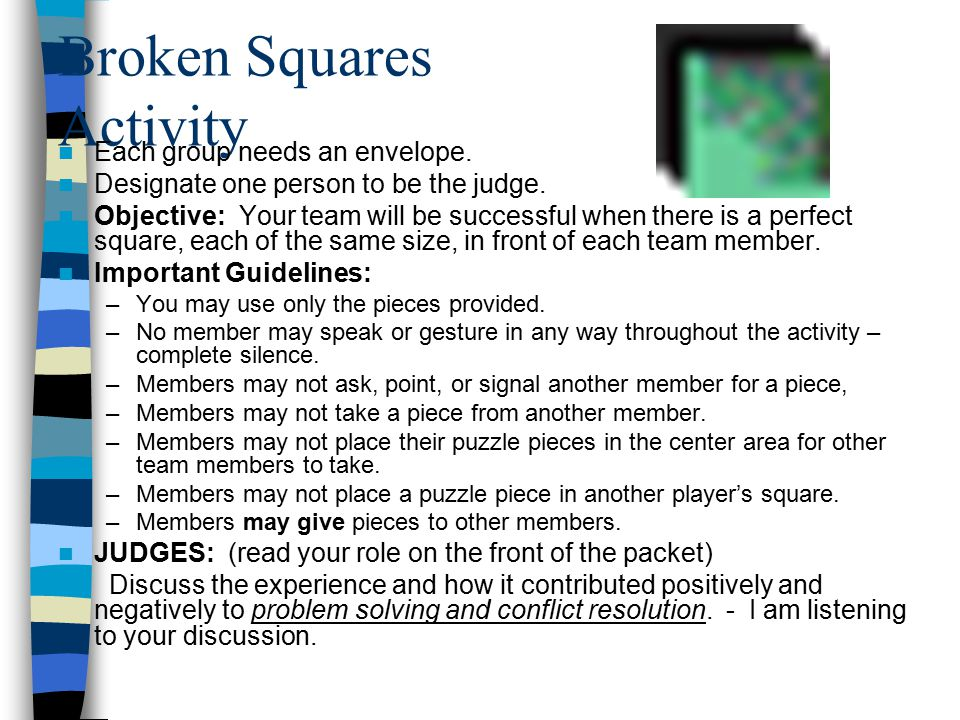 Broken Squares Activity Each group needs an envelope. Designate one person to be the judge. Objective: Your team will be successful when there is a pe