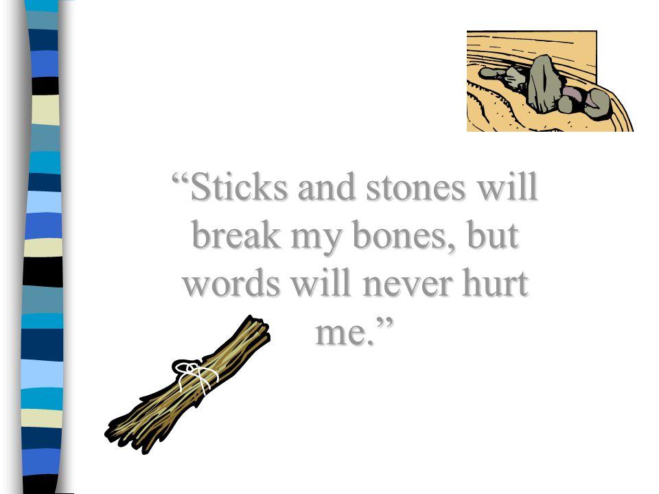 """Sticks and stones will break my bones, but words will never hurt me."""