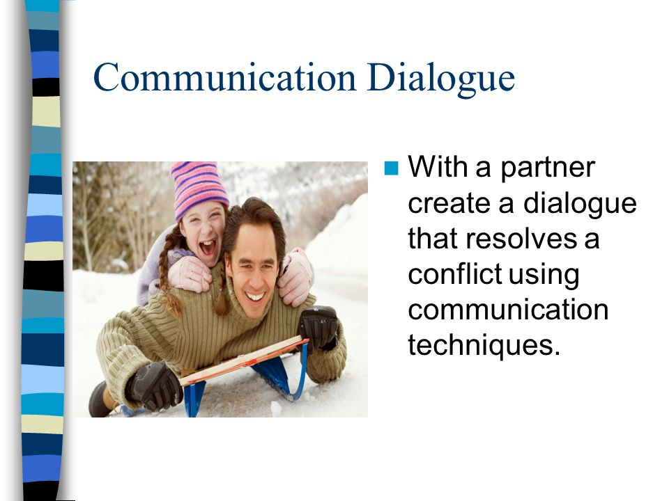 Communication Dialogue With a partner create a dialogue that resolves a conflict using communication techniques.