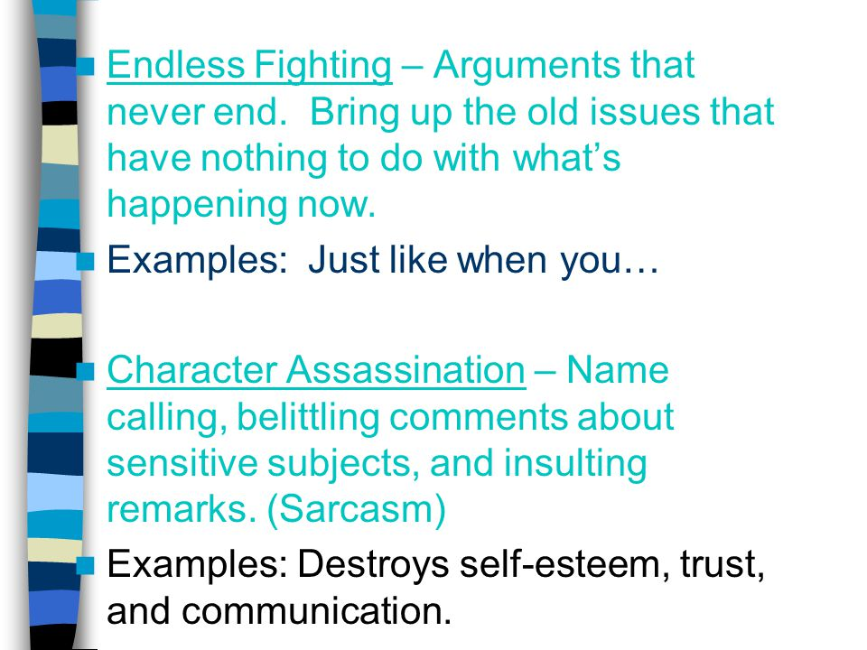 Endless Fighting – Arguments that never end. Bring up the old issues that have nothing to do with what's happening now. Examples: Just like when you…