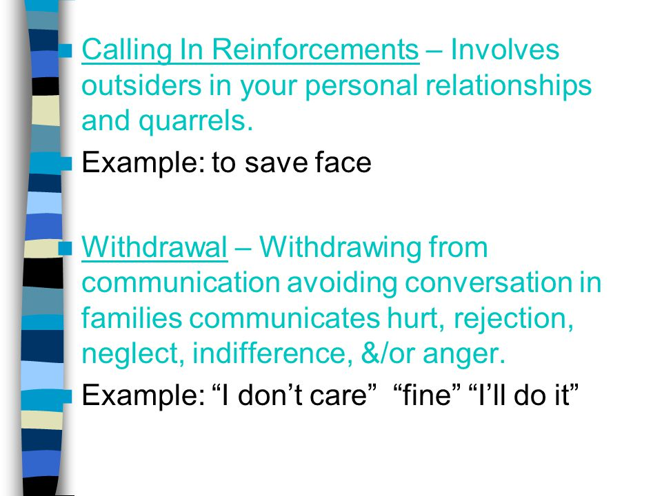 Calling In Reinforcements – Involves outsiders in your personal relationships and quarrels. Example: to save face Withdrawal – Withdrawing from commun