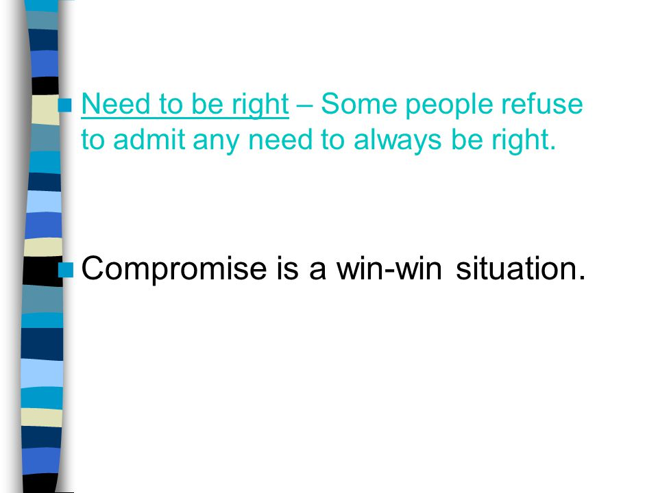 Need to be right – Some people refuse to admit any need to always be right. Compromise is a win-win situation.