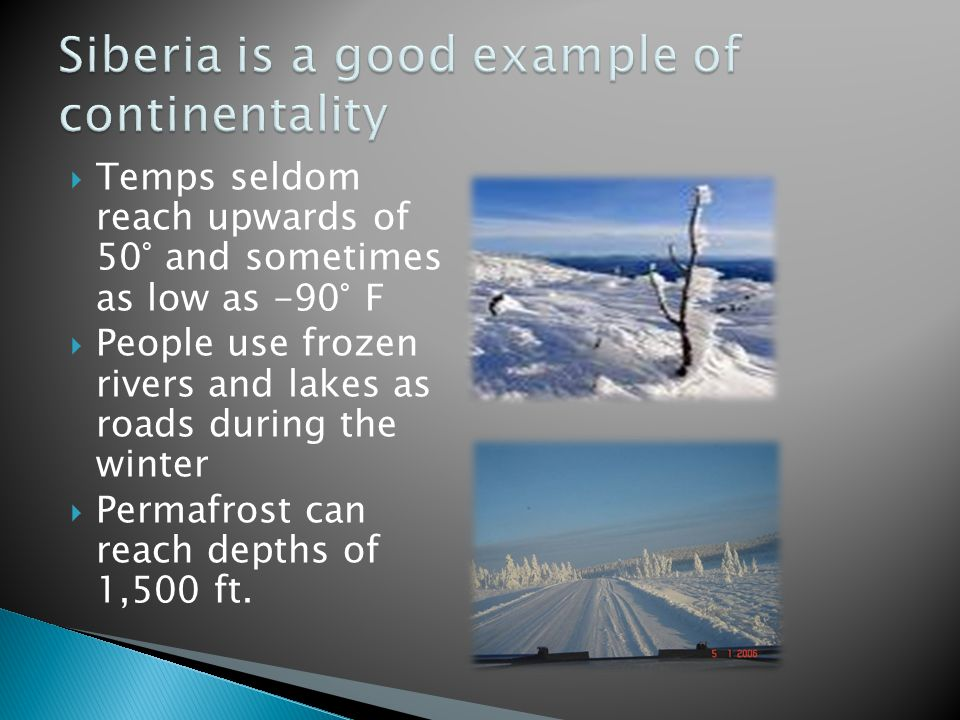  Temps seldom reach upwards of 50° and sometimes as low as -90° F  People use frozen rivers and lakes as roads during the winter  Permafrost can reach depths of 1,500 ft.