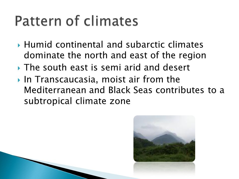  Humid continental and subarctic climates dominate the north and east of the region  The south east is semi arid and desert  In Transcaucasia, moist air from the Mediterranean and Black Seas contributes to a subtropical climate zone