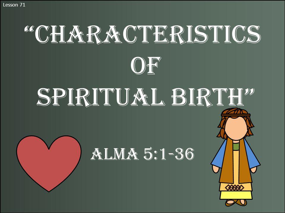 Lesson 71 Characteristics of Spiritual Birth Alma 5:1-36