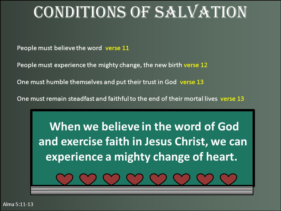 Alma 5:11-13 Conditions of Salvation People must believe the word verse 11 People must experience the mighty change, the new birth verse 12 One must humble themselves and put their trust in God verse 13 One must remain steadfast and faithful to the end of their mortal lives verse 13 When we believe in the word of God and exercise faith in Jesus Christ, we can experience a mighty change of heart.