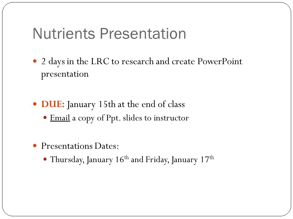 Nutrients Presentation 2 days in the LRC to research and create PowerPoint presentation DUE: January 15th at the end of class Email a copy of Ppt. sli