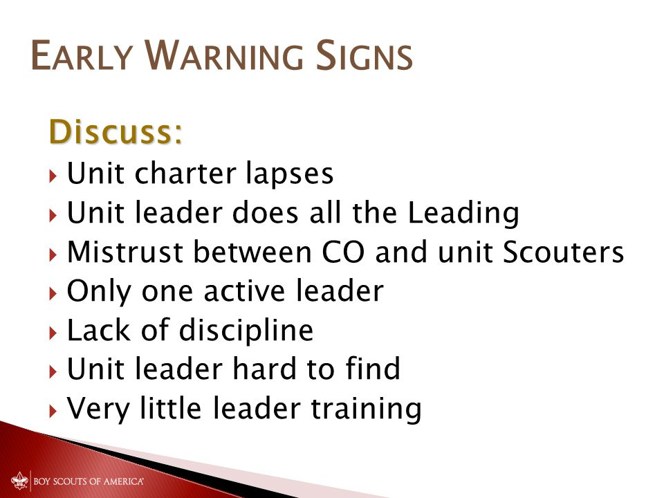 E ARLY W ARNING S IGNS Discuss:  Unit charter lapses  Unit leader does all the Leading  Mistrust between CO and unit Scouters  Only one active leader  Lack of discipline  Unit leader hard to find  Very little leader training