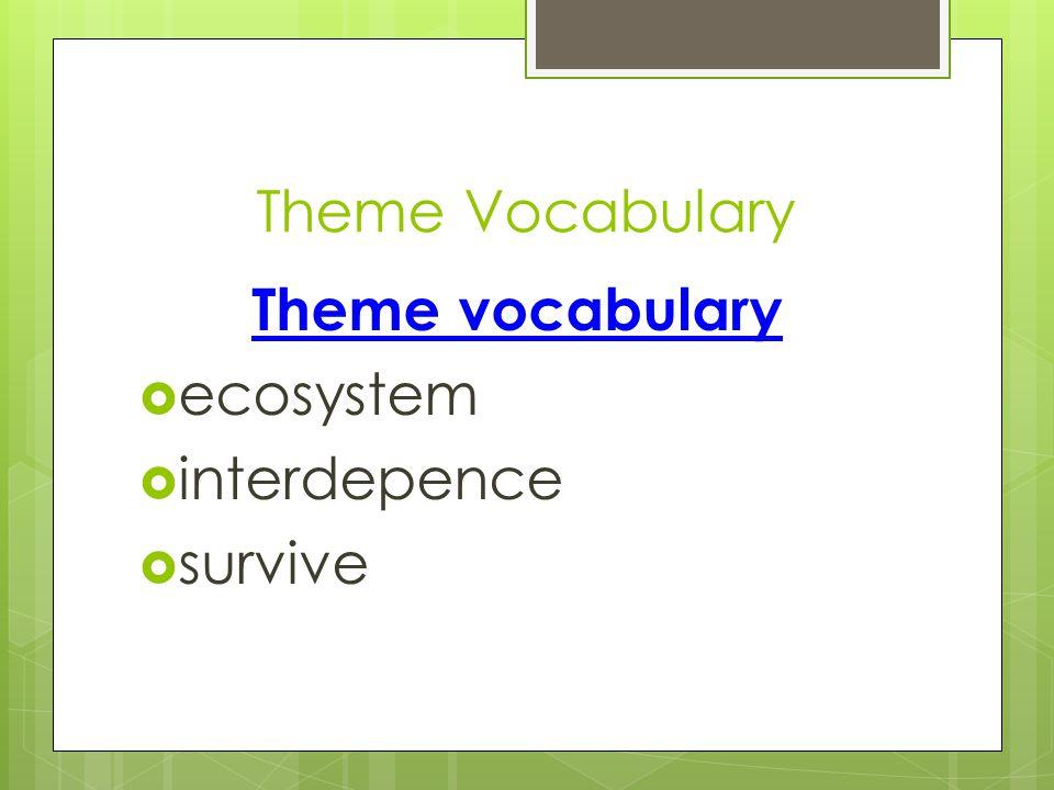 Theme Vocabulary Theme vocabulary  ecosystem  interdepence  survive