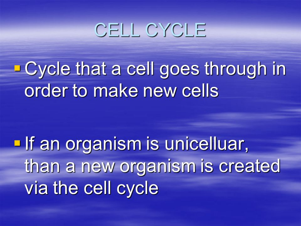 CELL CYCLE  Cycle that a cell goes through in order to make new cells  If an organism is unicelluar, than a new organism is created via the cell cyc