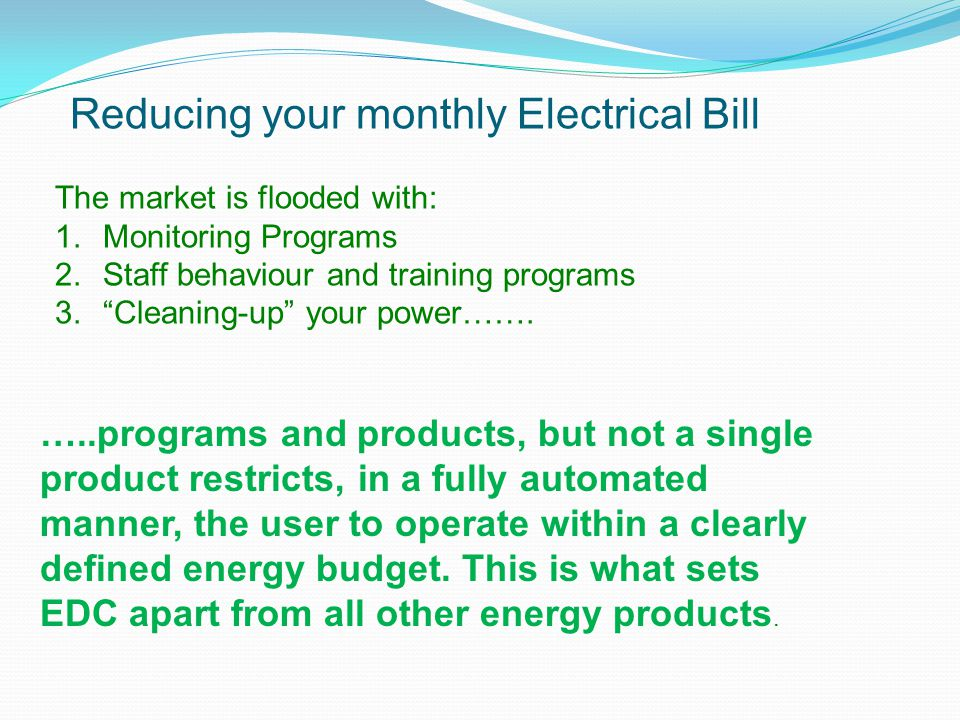 "Reducing your monthly Electrical Bill The market is flooded with: 1.Monitoring Programs 2.Staff behaviour and training programs 3.""Cleaning-up"" your p"