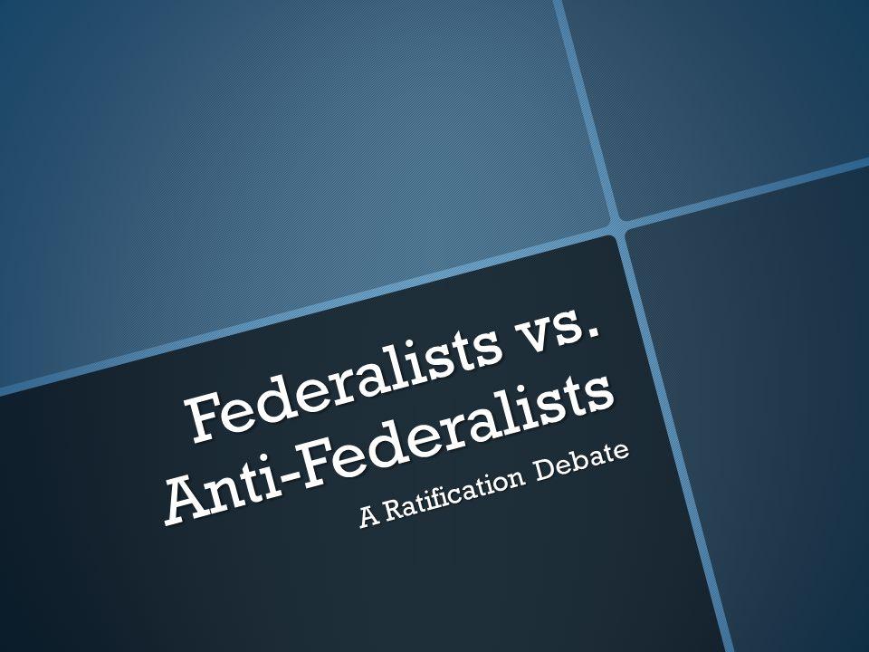 Federalists vs. Anti-Federalists A Ratification Debate