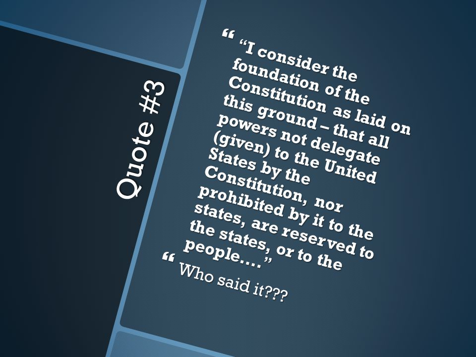 Quote #3  I consider the foundation of the Constitution as laid on this ground – that all powers not delegate (given) to the United States by the Constitution, nor prohibited by it to the states, are reserved to the states, or to the people….
