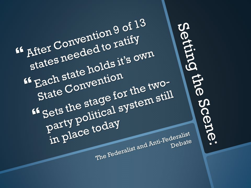 Setting the Scene:  After Convention 9 of 13 states needed to ratify  Each state holds it's own State Convention  Sets the stage for the two- party political system still in place today The Federalist and Anti-Federalist Debate