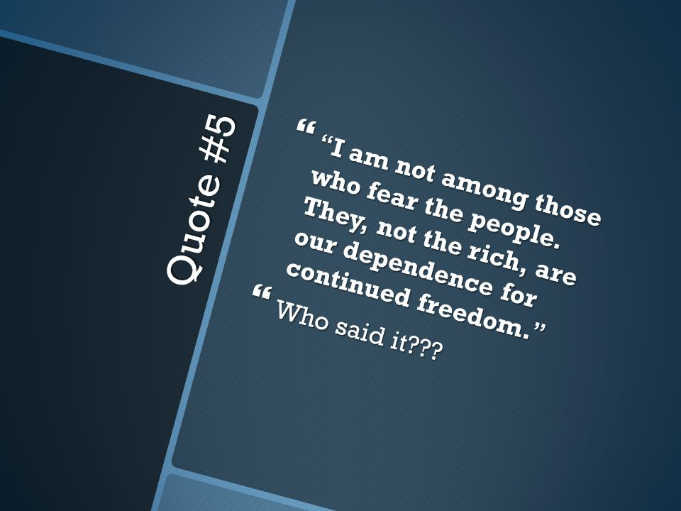 Quote #5  I am not among those who fear the people.