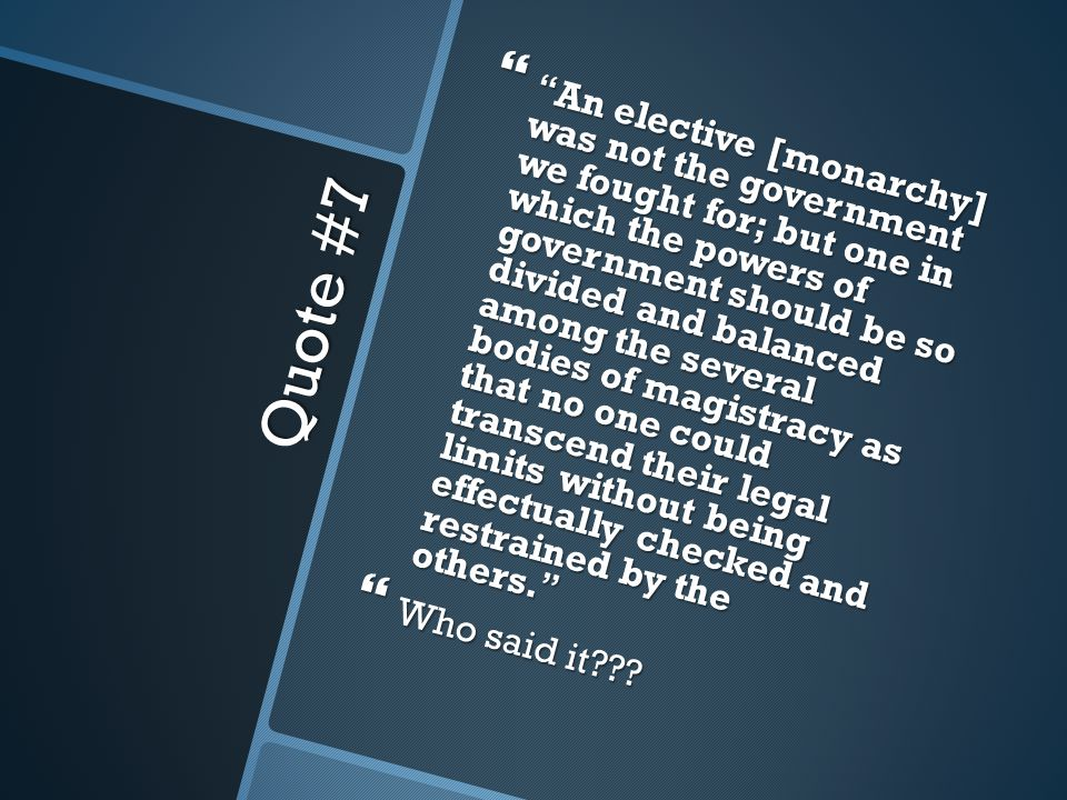 Quote #7  An elective [monarchy] was not the government we fought for; but one in which the powers of government should be so divided and balanced among the several bodies of magistracy as that no one could transcend their legal limits without being effectually checked and restrained by the others.