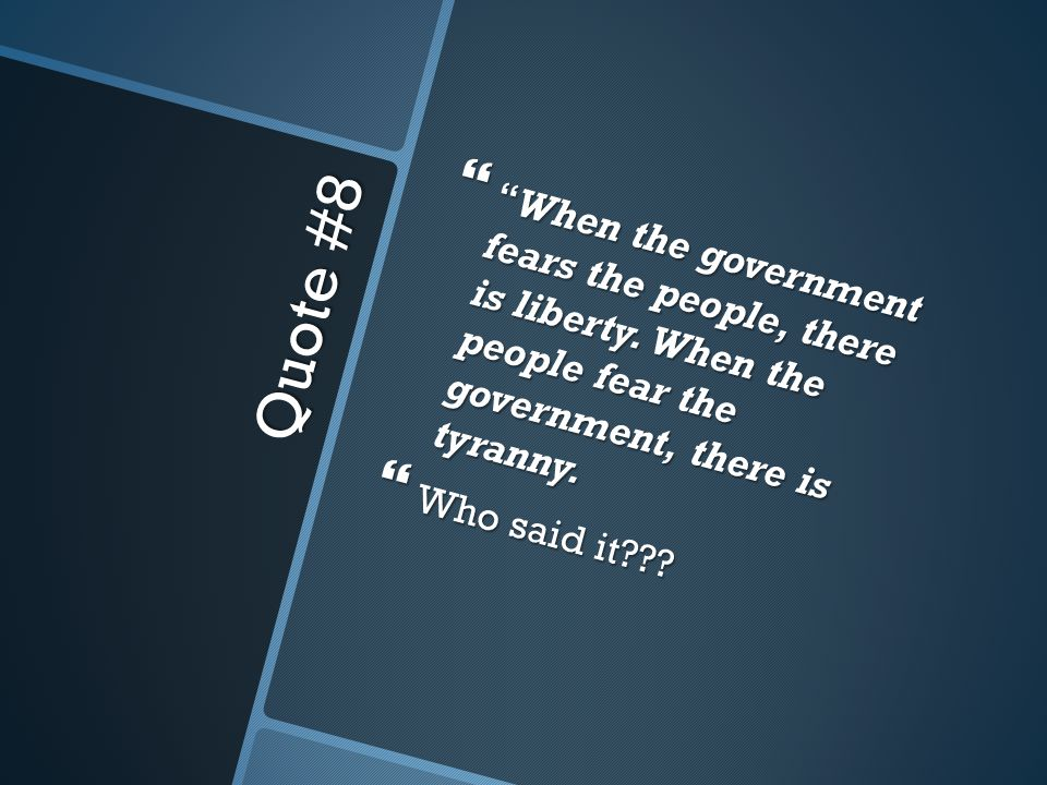 Quote #8  When the government fears the people, there is liberty.