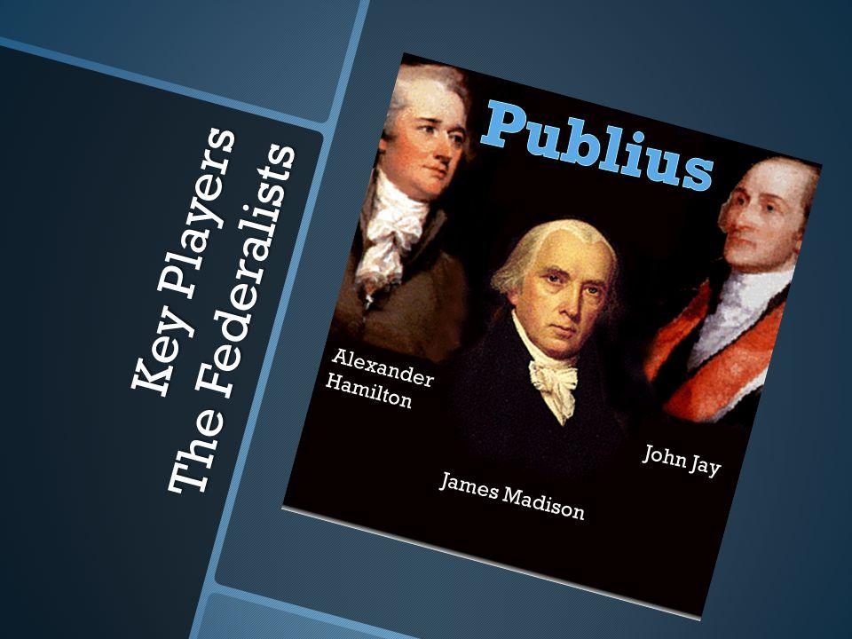 Key Players The Federalists Alexander Hamilton James Madison John Jay