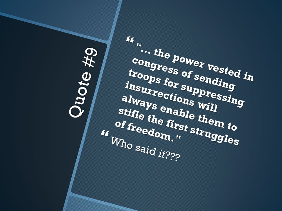 Quote #9  … the power vested in congress of sending troops for suppressing insurrections will always enable them to stifle the first struggles of freedom.  Who said it