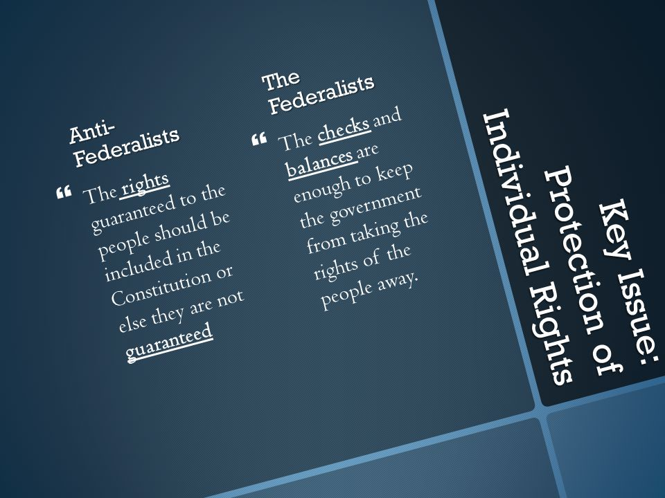 Key Issue: Protection of Individual Rights Anti- Federalists  The rights guaranteed to the people should be included in the Constitution or else they are not guaranteed The Federalists  The checks and balances are enough to keep the government from taking the rights of the people away.