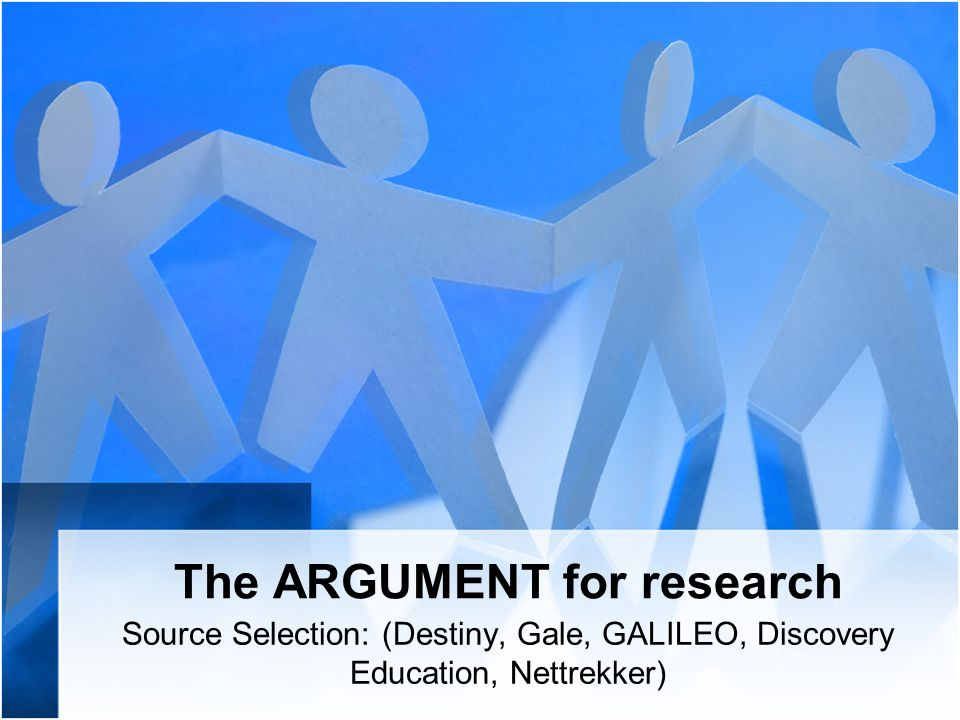 The ARGUMENT for research Source Selection: (Destiny, Gale, GALILEO, Discovery Education, Nettrekker)