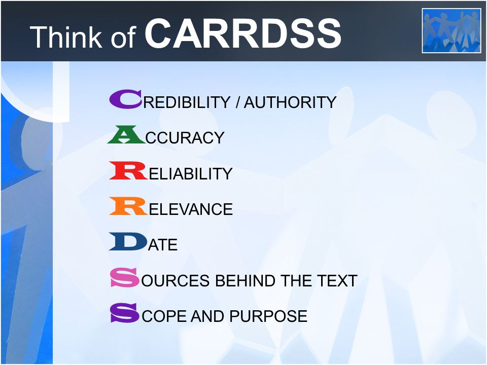 Think of CARRDSS C REDIBILITY / AUTHORITY A CCURACY R ELIABILITY R ELEVANCE D ATE S OURCES BEHIND THE TEXT S COPE AND PURPOSE