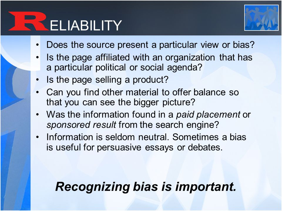 R ELIABILITY Does the source present a particular view or bias.