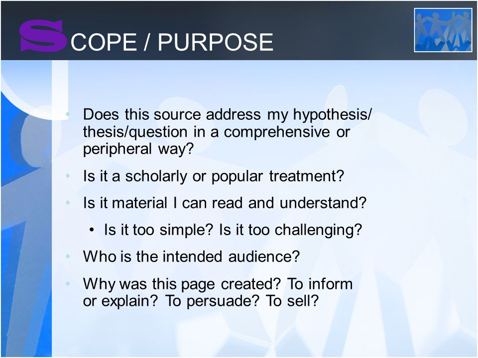 S COPE / PURPOSE Does this source address my hypothesis/ thesis/question in a comprehensive or peripheral way.