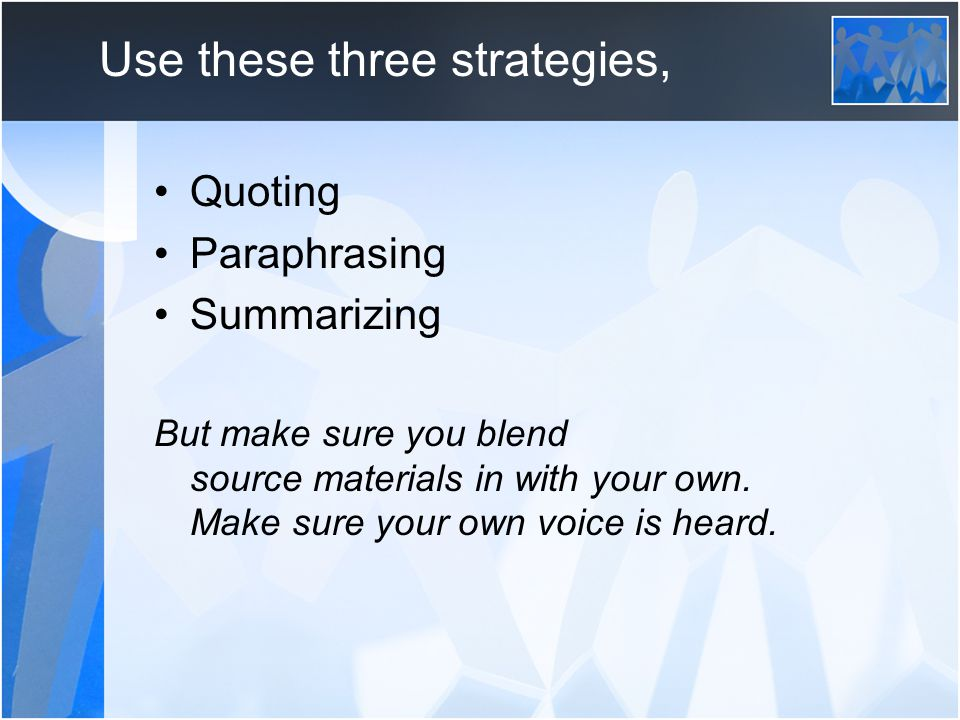 Use these three strategies, Quoting Paraphrasing Summarizing But make sure you blend source materials in with your own.