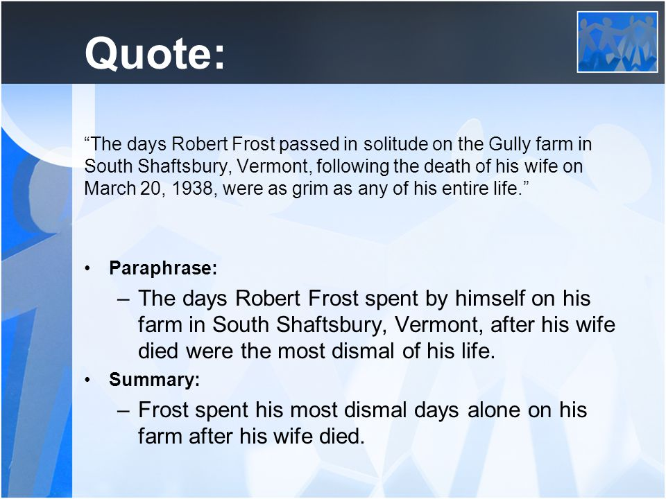 Quote: The days Robert Frost passed in solitude on the Gully farm in South Shaftsbury, Vermont, following the death of his wife on March 20, 1938, were as grim as any of his entire life. Paraphrase: –The days Robert Frost spent by himself on his farm in South Shaftsbury, Vermont, after his wife died were the most dismal of his life.