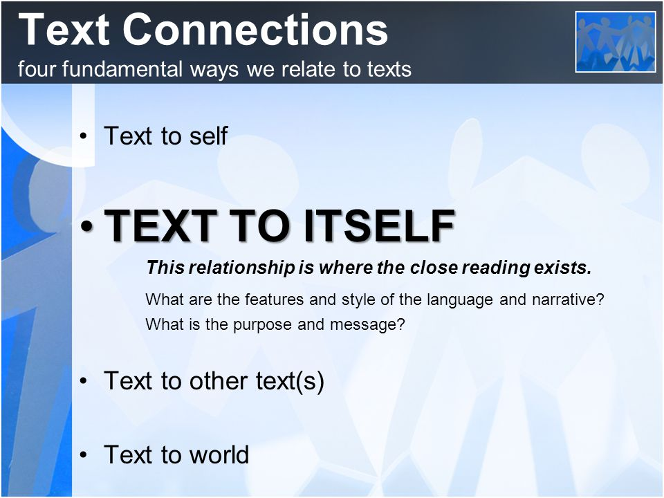Text Connections four fundamental ways we relate to texts Text to self TEXT TO ITSELFTEXT TO ITSELF This relationship is where the close reading exists.