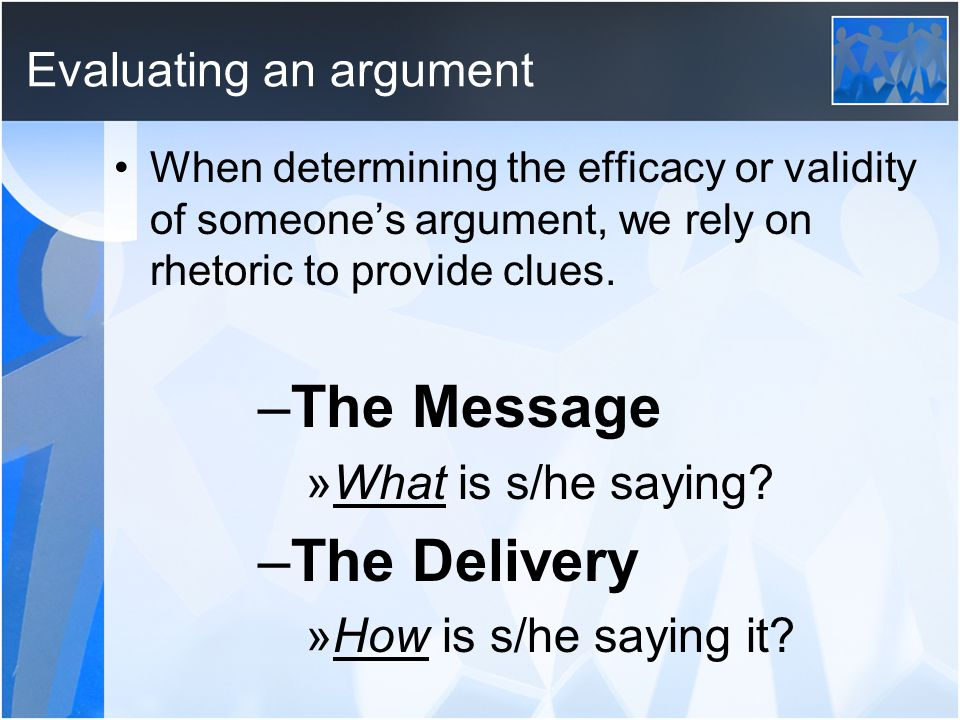 Evaluating an argument When determining the efficacy or validity of someone's argument, we rely on rhetoric to provide clues.