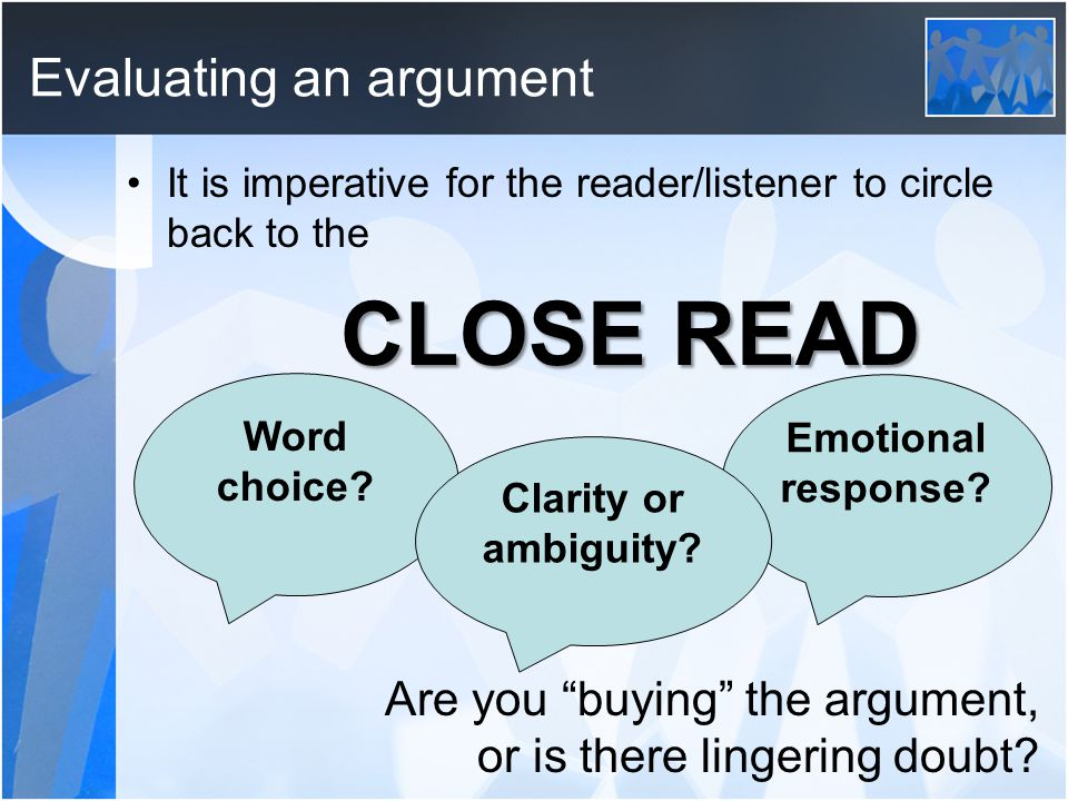 Evaluating an argument It is imperative for the reader/listener to circle back to the CLOSE READ Are you buying the argument, or is there lingering doubt.