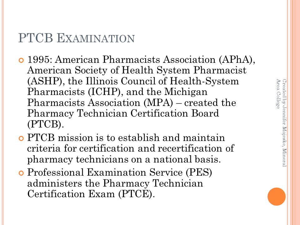 PTCB E XAMINATION 1995: American Pharmacists Association (APhA), American Society of Health System Pharmacist (ASHP), the Illinois Council of Health-System Pharmacists (ICHP), and the Michigan Pharmacists Association (MPA) – created the Pharmacy Technician Certification Board (PTCB).