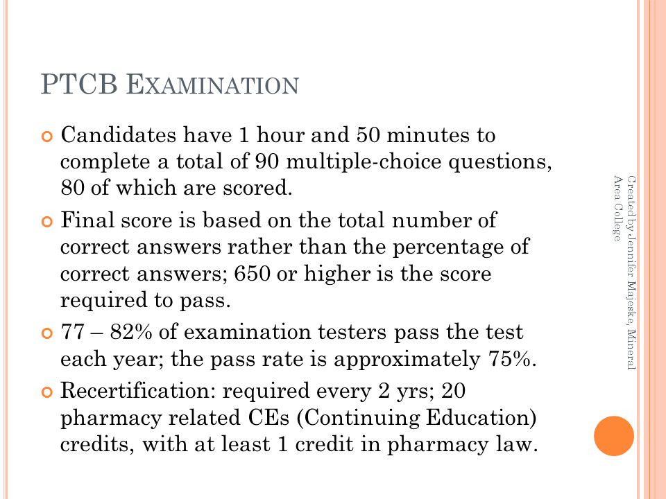 PTCB E XAMINATION Candidates have 1 hour and 50 minutes to complete a total of 90 multiple-choice questions, 80 of which are scored.