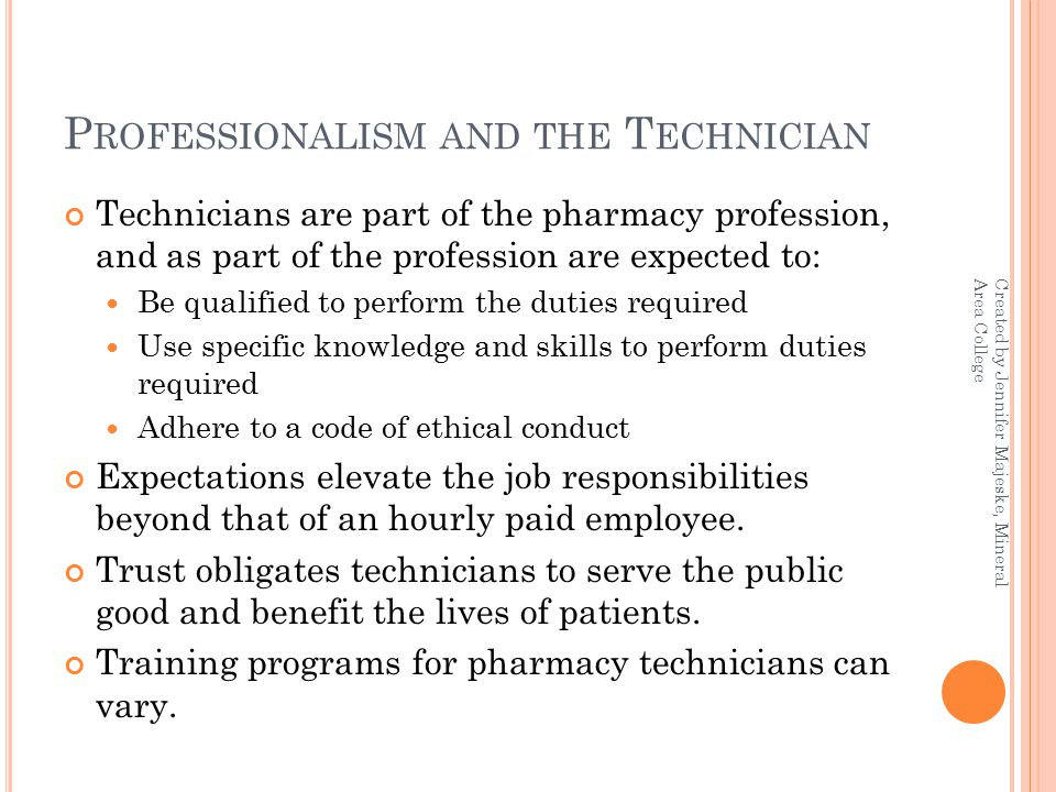 P ROFESSIONALISM AND THE T ECHNICIAN Technicians are part of the pharmacy profession, and as part of the profession are expected to: Be qualified to perform the duties required Use specific knowledge and skills to perform duties required Adhere to a code of ethical conduct Expectations elevate the job responsibilities beyond that of an hourly paid employee.