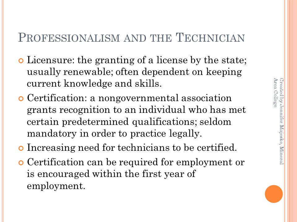 P ROFESSIONALISM AND THE T ECHNICIAN Licensure: the granting of a license by the state; usually renewable; often dependent on keeping current knowledge and skills.