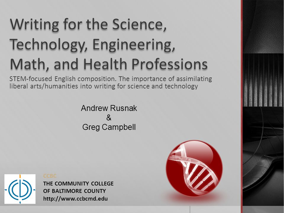 STEM-focused English 101 course goals cont.:  Interviewing techniques;  Audience and demographic analysis;  Historical overview of science and technology writing, philosophy of technology and science, the effects of technology on culture;  The importance of a humanistic approach to writing in the STEM disciplines; and  Drawing correlations between skills acquired and workplace applications.