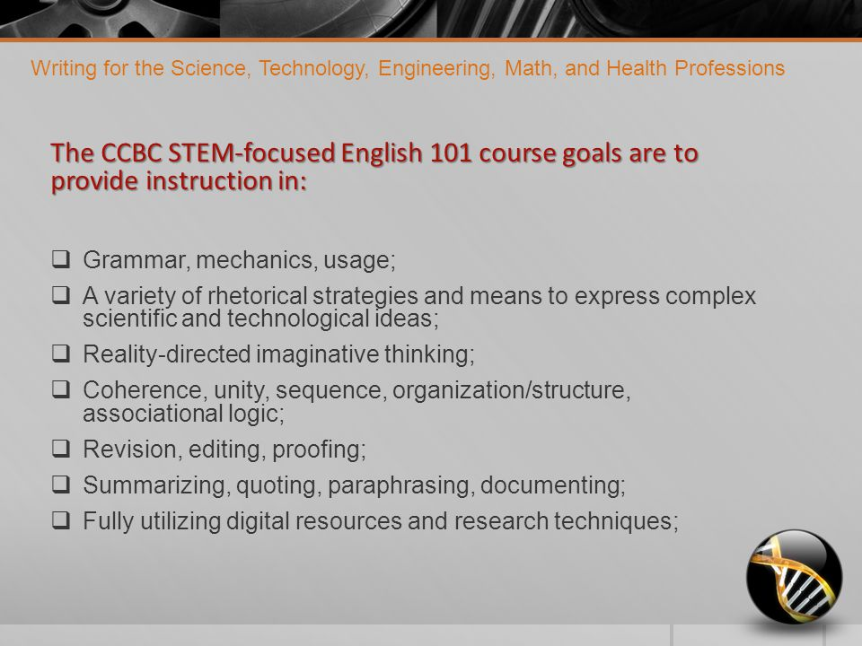 The CCBC STEM-focused English 101 course goals are to provide instruction in:  Grammar, mechanics, usage;  A variety of rhetorical strategies and means to express complex scientific and technological ideas;  Reality-directed imaginative thinking;  Coherence, unity, sequence, organization/structure, associational logic;  Revision, editing, proofing;  Summarizing, quoting, paraphrasing, documenting;  Fully utilizing digital resources and research techniques; Writing for the Science, Technology, Engineering, Math, and Health Professions