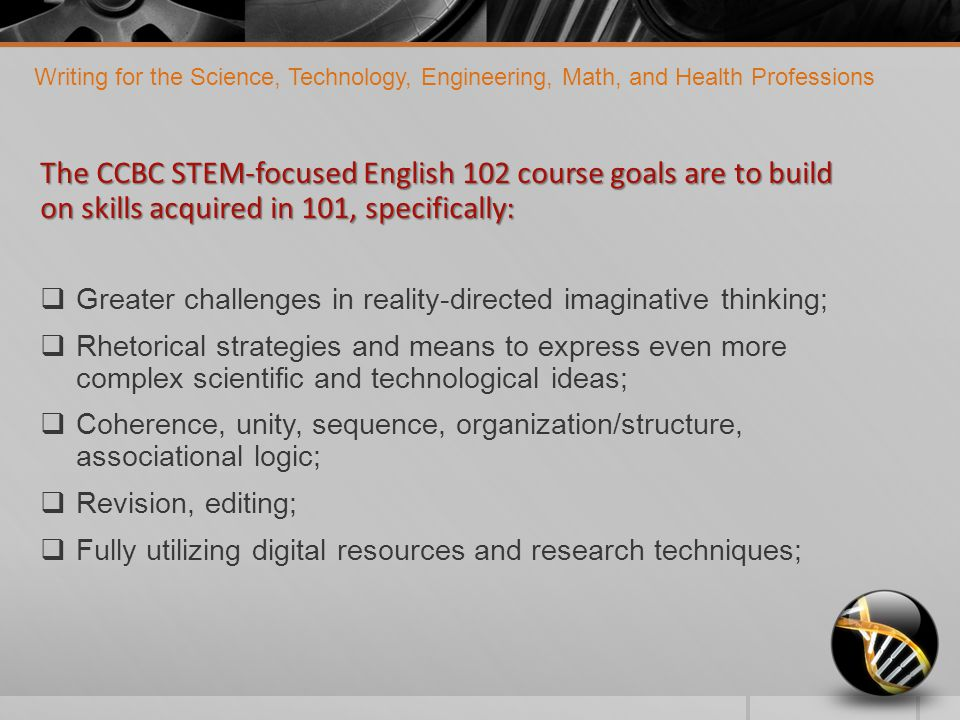 The CCBC STEM-focused English 102 course goals are to build on skills acquired in 101, specifically:  Greater challenges in reality-directed imaginative thinking;  Rhetorical strategies and means to express even more complex scientific and technological ideas;  Coherence, unity, sequence, organization/structure, associational logic;  Revision, editing;  Fully utilizing digital resources and research techniques; Writing for the Science, Technology, Engineering, Math, and Health Professions
