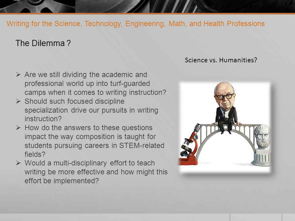 Writing for the Science, Technology, Engineering, Math, and Health Professions STEM-focused English comp., a place to integrate the importance of liberal arts and the humanities with science and technology And it is certainly ironic that a more classical definition of The term liberal arts denotes a curriculum that imparts general knowledge and develops the student's rational thought and intellectual capabilities, unlike the professional, vocational, and technical curricula emphasizing specialization.