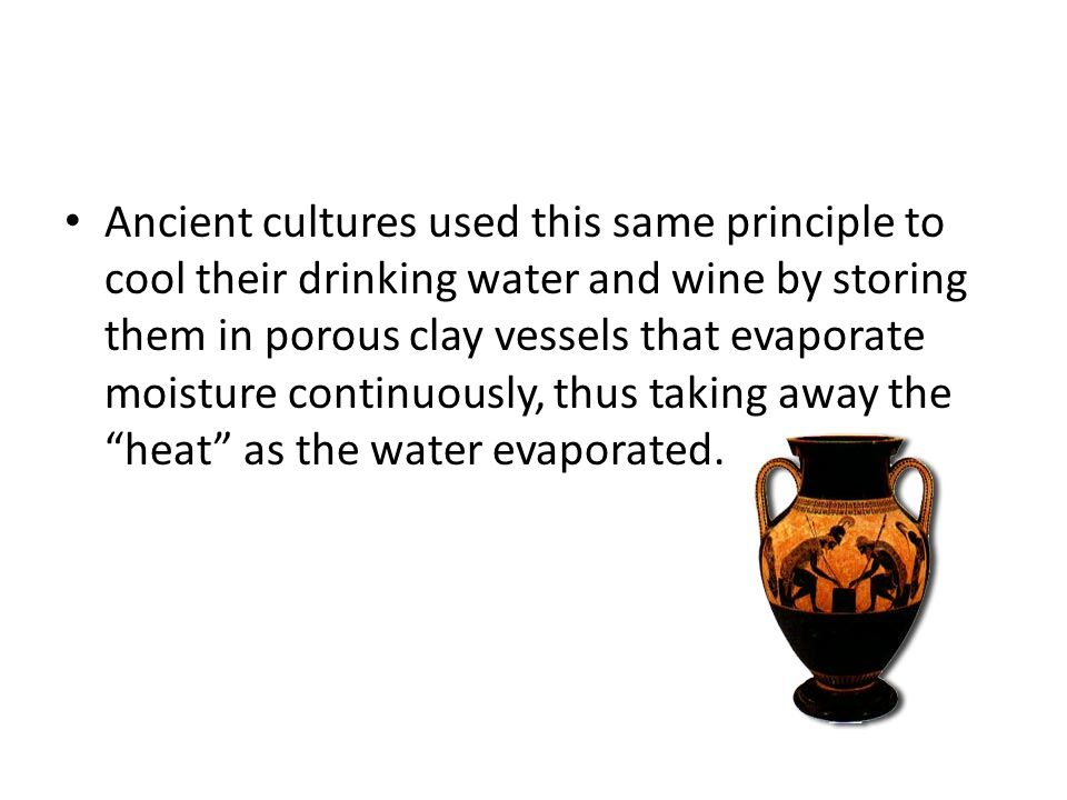 Ancient cultures used this same principle to cool their drinking water and wine by storing them in porous clay vessels that evaporate moisture continu