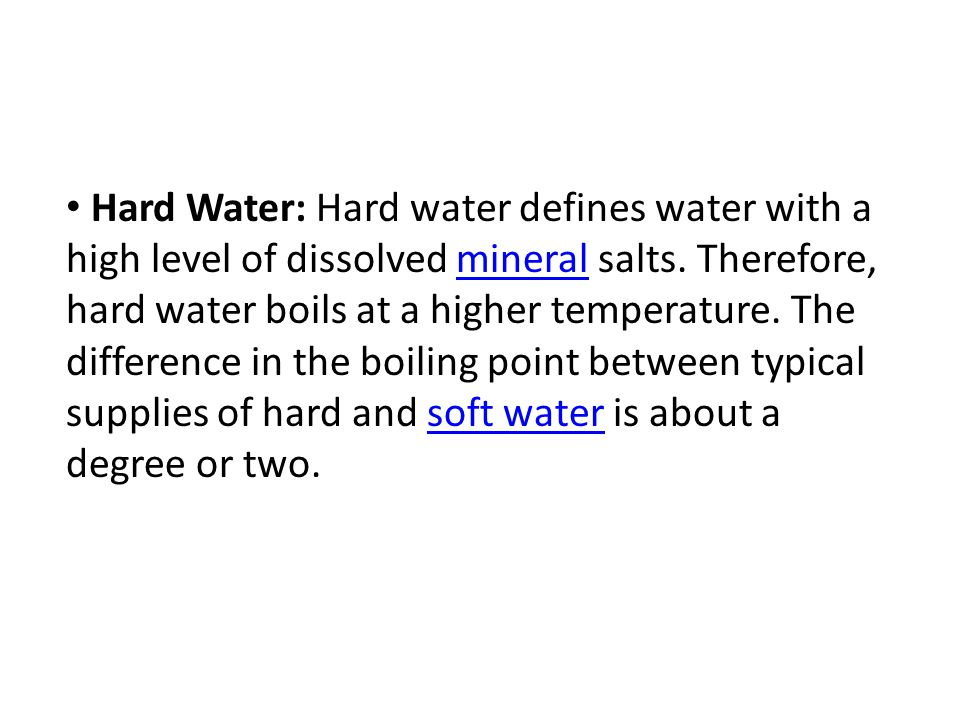Hard Water: Hard water defines water with a high level of dissolved mineral salts. Therefore, hard water boils at a higher temperature. The difference
