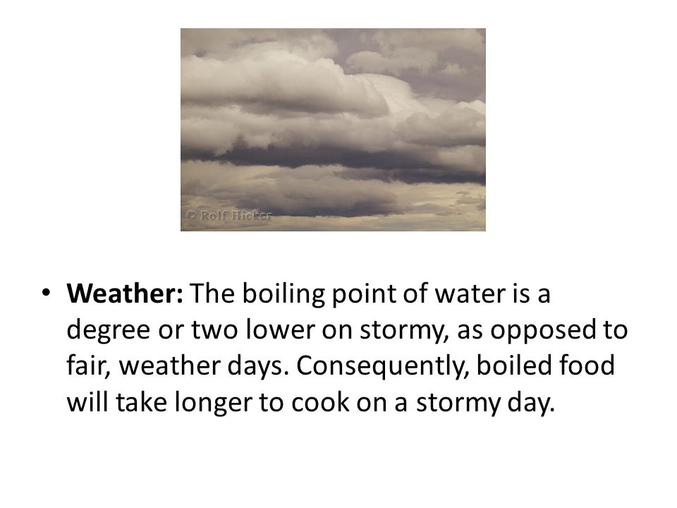 Weather: The boiling point of water is a degree or two lower on stormy, as opposed to fair, weather days. Consequently, boiled food will take longer t