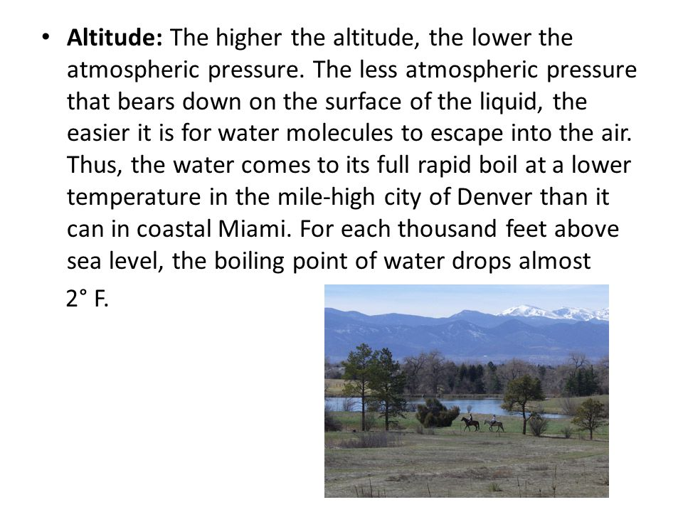 Altitude: The higher the altitude, the lower the atmospheric pressure. The less atmospheric pressure that bears down on the surface of the liquid, the
