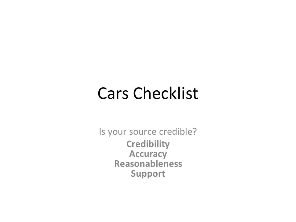 Cars Checklist Is your source credible? Credibility Accuracy Reasonableness Support
