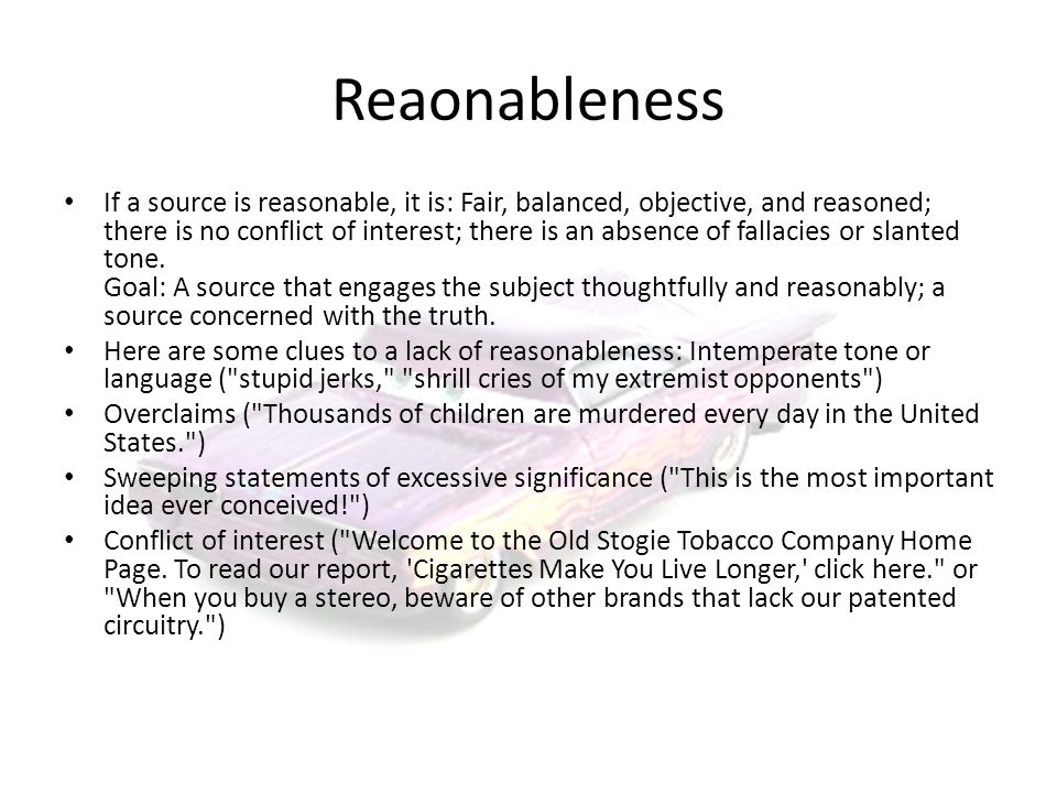 Reaonableness If a source is reasonable, it is: Fair, balanced, objective, and reasoned; there is no conflict of interest; there is an absence of fallacies or slanted tone.