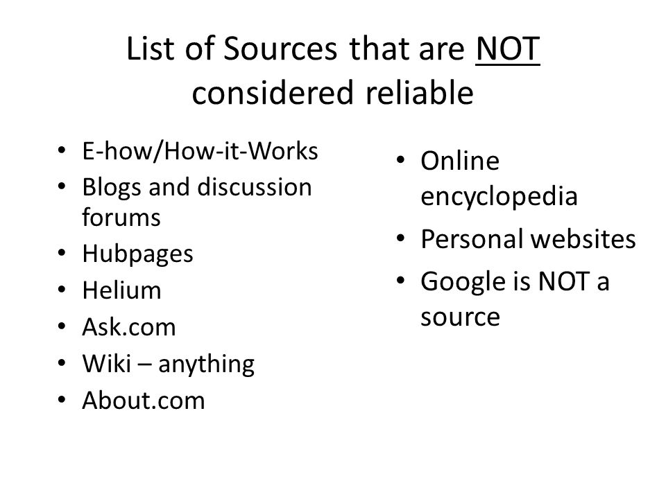 List of Sources that are NOT considered reliable E-how/How-it-Works Blogs and discussion forums Hubpages Helium Ask.com Wiki – anything About.com Online encyclopedia Personal websites Google is NOT a source