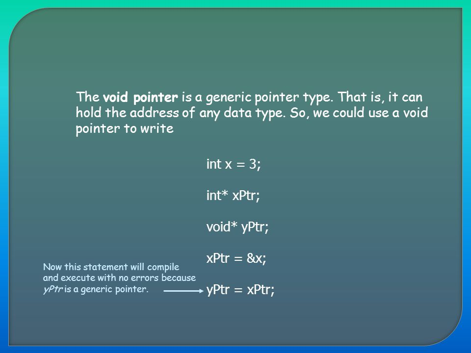 The void pointer is a generic pointer type. That is, it can hold the address of any data type. So, we could use a void pointer to write int x = 3; int