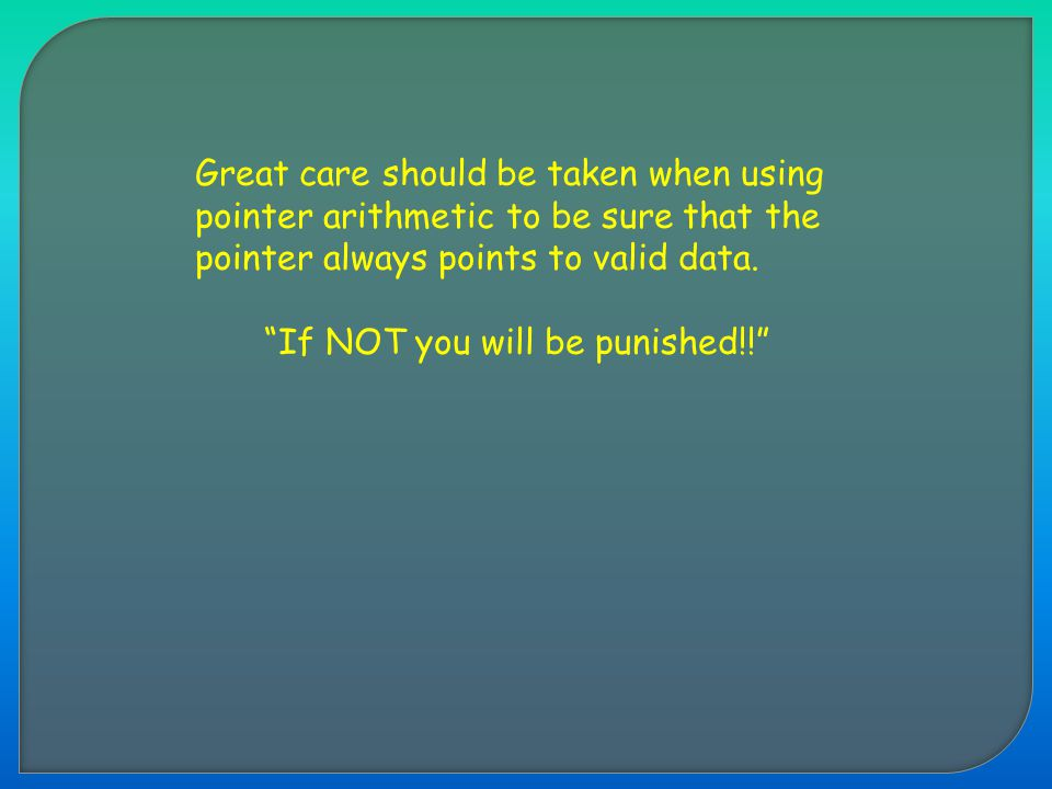 "Great care should be taken when using pointer arithmetic to be sure that the pointer always points to valid data. ""If NOT you will be punished!!"""